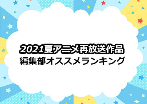 2021夏アニメの再放送作品の編集部オススメランキング