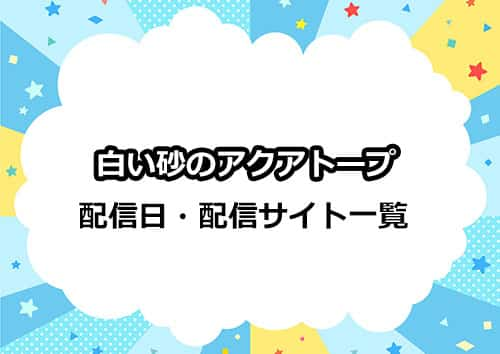 アニメ「白い砂のアクアトープ」の配信日・配信サイト一覧