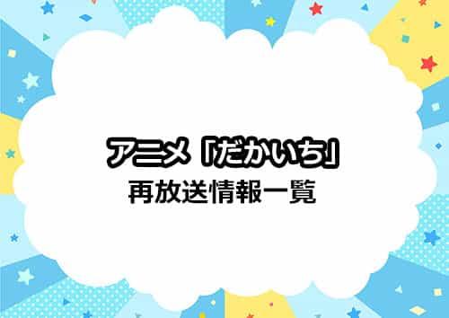 アニメ「だかいち」の再放送情報一覧