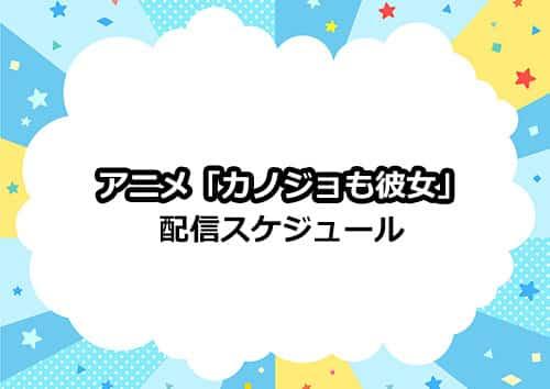 アニメ「カノジョも彼女」の配信スケジュール