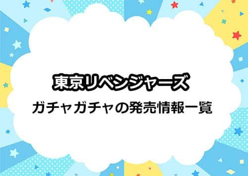 東京リベンジャーズのガチャガチャ商品の発売情報一覧