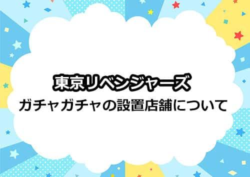 東京リベンジャーズのガチャガチャの設置店舗はどこ?
