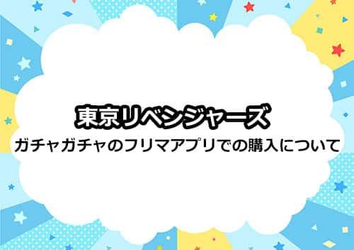 東京リベンジャーズのガチャガチャをメルカリなどで購入はアリ?