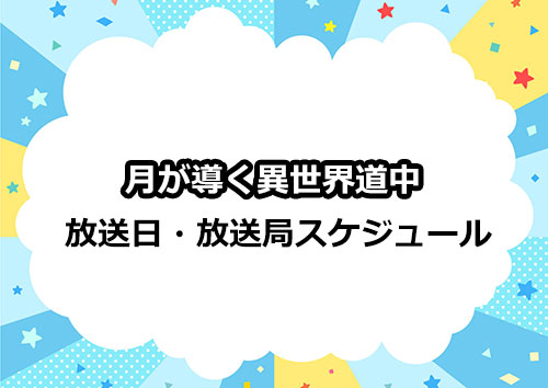 アニメ「月が導く異世界道中」の放送日・放送局スケジュール