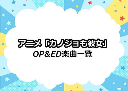 アニメ「カノジョも彼女」のOP&ED楽曲一覧