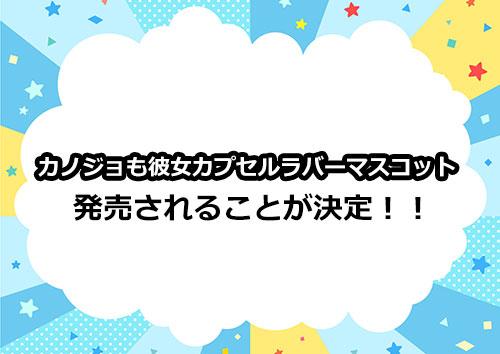 カノジョも彼女カプセルラバーマスコットが発売決定!