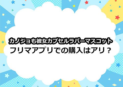 カノジョも彼女カプセルラバーマスコットをメルカリなどのフリマアプリで購入はアリ!?