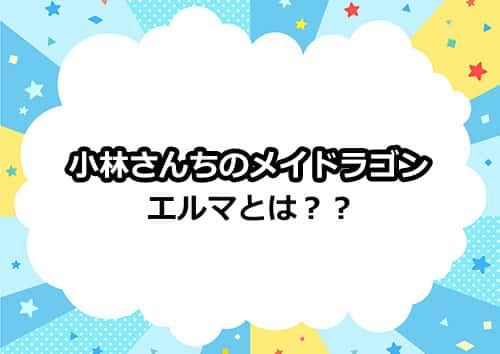 小林さんちのメイドラゴン「エルマ」とは!?
