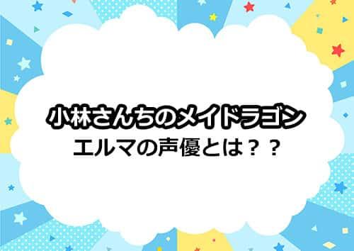 小林さんちのメイドラゴン「エルマ」の声優は誰!?