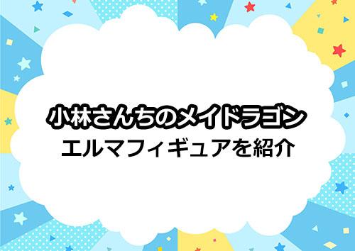 小林さんちのメイドラゴン「エルマ」のかわいいフィギュアをご紹介!