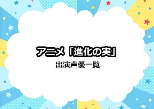 アニメ「進化の実〜知らないうちに勝ち組人生〜」の声優一覧