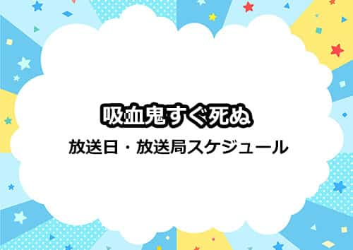 アニメ「吸血鬼すぐ死ぬ」の放送日・放送局スケジュール