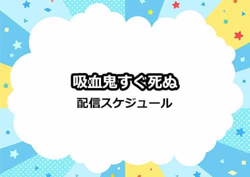 アニメ「吸血鬼すぐ死ぬ」の配信サイト・日程スケジュール