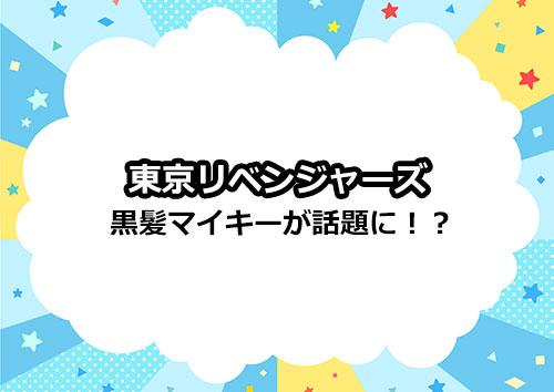 東京リベンジャーズのマイキーの黒髪姿が話題!?