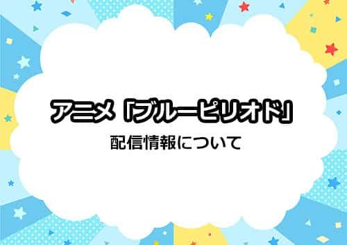 アニメ「ブルーピリオド」の配信情報について