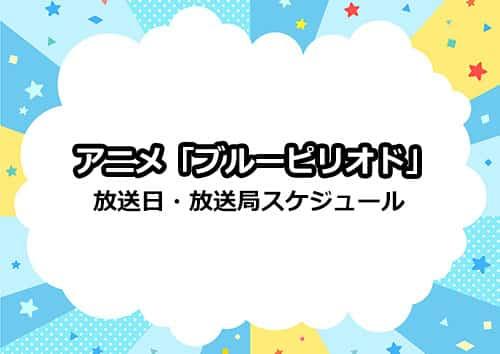 アニメ「ブルーピリオド」の放送日・放送局スケジュール