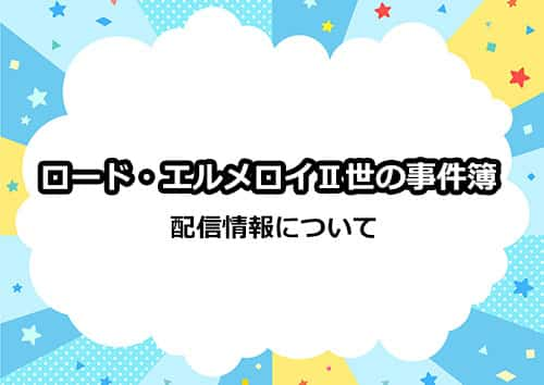 アニメ「ロードエルメロイ二世の事件簿」の配信情報について
