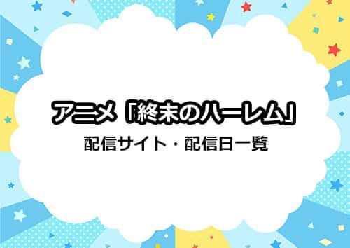 アニメ「終末のハーレム」の配信サイト・配信日一覧