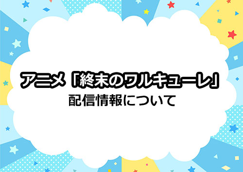 アニメ「終末のワルキューレ」の配信情報について