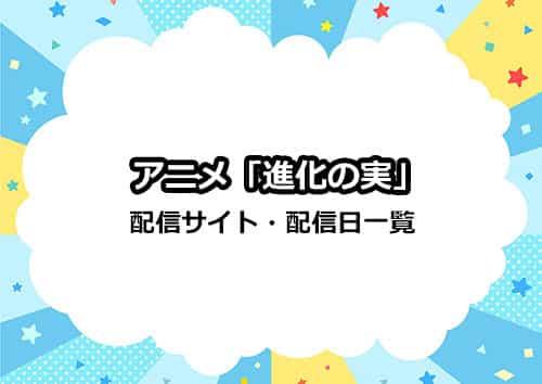 アニメ「進化の実」の配信サイト・配信日一覧