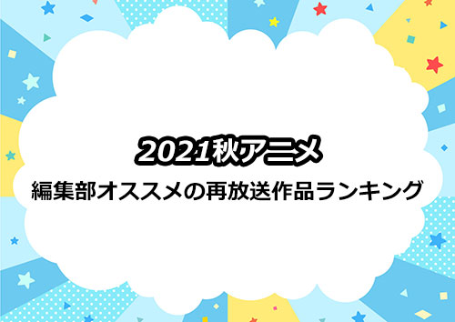 2021秋アニメの再放送作品のおすすめランキング
