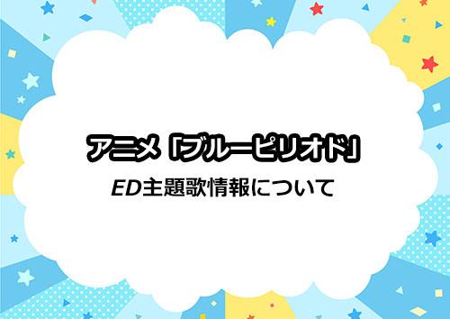 アニメ「ブルーピリオド」のED主題歌情報について