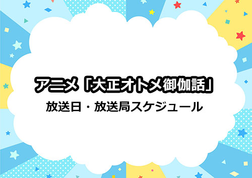 アニメ「大正オトメ御伽話」の放送日・放送局スケジュール